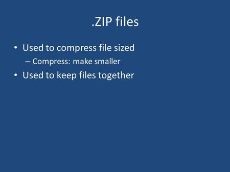 .ZIP files Used to compress file sized – Compress: make smaller Used to keep files together.