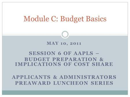 MAY 10, 2011 SESSION 6 OF AAPLS – BUDGET PREPARATION & IMPLICATIONS OF COST SHARE APPLICANTS & ADMINISTRATORS PREAWARD LUNCHEON SERIES Module C: Budget.