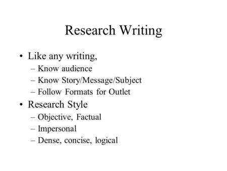 Research Writing Like any writing, –Know audience –Know Story/Message/Subject –Follow Formats for Outlet Research Style –Objective, Factual –Impersonal.