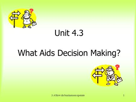 3.4 How do businesses operate1 Unit 4.3 What Aids Decision Making?