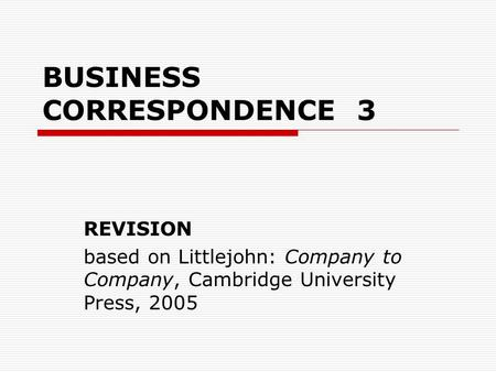 BUSINESS CORRESPONDENCE 3 REVISION based on Littlejohn: Company to Company, Cambridge University Press, 2005.