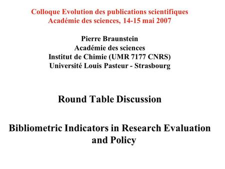 Round Table Discussion Bibliometric Indicators in Research Evaluation and Policy Colloque Evolution des publications scientifiques Académie des sciences,