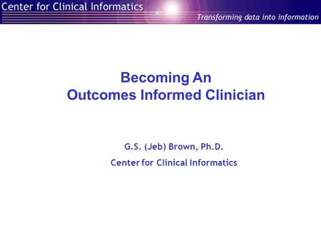 Becoming An Outcomes Informed Clinician G.S. (Jeb) Brown, Ph.D. Center for Clinical Informatics.