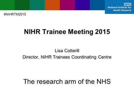 NIHR Trainee Meeting 2015 Director, NIHR Trainees Coordinating Centre Lisa Cotterill The research arm of the NHS #NIHRTM2015.