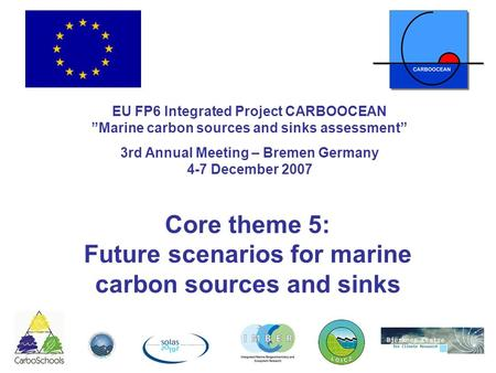 "Core theme 5: Future scenarios for marine carbon sources and sinks EU FP6 Integrated Project CARBOOCEAN ""Marine carbon sources and sinks assessment"" 3rd."