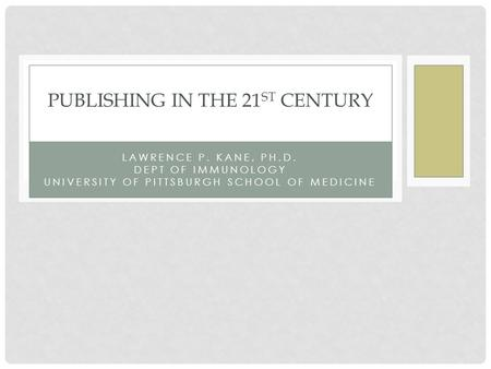 LAWRENCE P. KANE, PH.D. DEPT OF IMMUNOLOGY UNIVERSITY OF PITTSBURGH SCHOOL OF MEDICINE PUBLISHING IN THE 21 ST CENTURY.