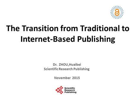 The Transition from Traditional to Internet-Based Publishing Dr. ZHOU,Huaibei Scientific Research Publishing November 2015.