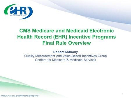 CMS Medicare and Medicaid Electronic Health Record (EHR) Incentive Programs Final Rule Overview 1 Robert Anthony.