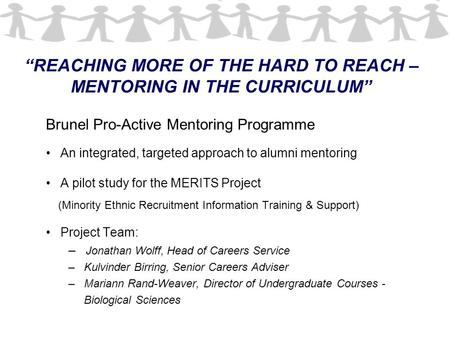 """REACHING MORE OF THE HARD TO REACH – MENTORING IN THE CURRICULUM"" Brunel Pro-Active Mentoring Programme An integrated, targeted approach to alumni mentoring."