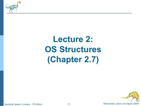 1.1 Silberschatz, Galvin and Gagne ©2009 Operating System Concepts – 8 th Edition Lecture 2: OS Structures (Chapter 2.7)
