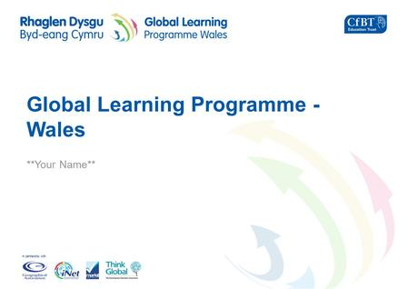 In partnership with Global Learning Programme - Wales **Your Name**