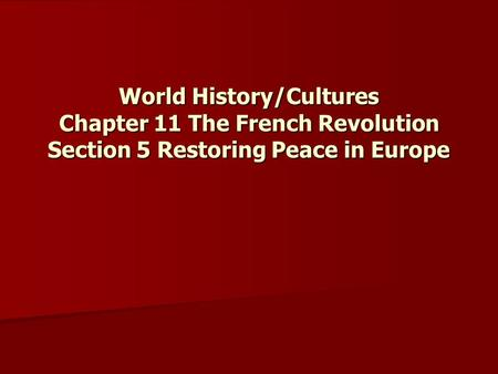 World History/Cultures Chapter 11 The French Revolution Section 5 Restoring Peace in Europe.