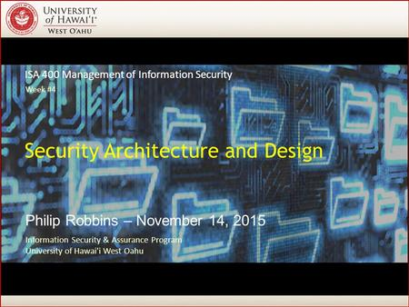 ISA 400 Management of Information Security Philip Robbins – November 14, 2015 Security Architecture and Design Information Security & Assurance Program.