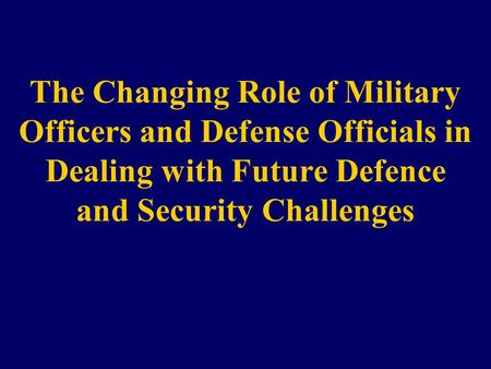 The Changing Role of Military Officers and Defense Officials in Dealing with Future Defence and Security Challenges.