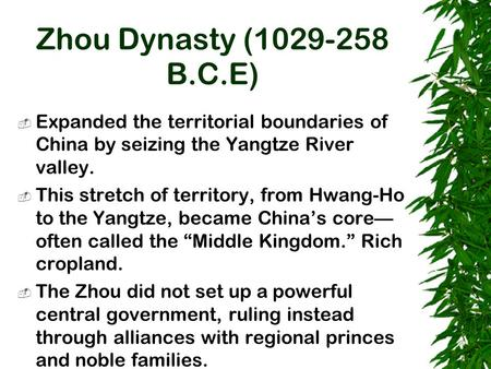 Zhou Dynasty (1029-258 B.C.E)  Expanded the territorial boundaries of China by seizing the Yangtze River valley.  This stretch of territory, from Hwang-Ho.