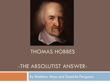 THOMAS HOBBES -THE ABSOLUTIST ANSWER- By Matthew Moss and Danielle Ferguson.