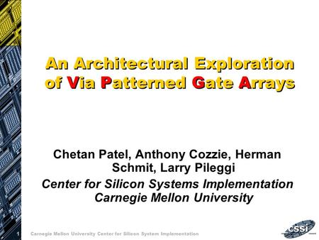 1 Carnegie Mellon University Center for Silicon System Implementation An Architectural Exploration of Via Patterned Gate Arrays Chetan Patel, Anthony Cozzie,