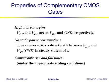 Introduction to VLSI Design© Steven P. Levitan 1998 Introduction Properties of Complementary CMOS Gates.