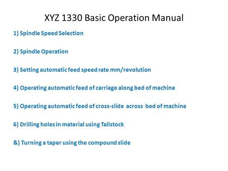XYZ 1330 Basic Operation Manual 1) Spindle Speed Selection 2) Spindle Operation 3) Setting automatic feed speed rate mm/revolution 4) Operating automatic.
