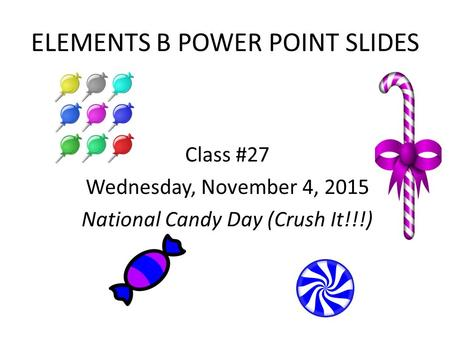 ELEMENTS B POWER POINT SLIDES Class #27 Wednesday, November 4, 2015 National Candy Day (Crush It!!!)