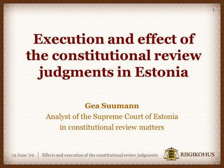 19 June '09Effects and execution of the constitutional review judgments 1 Execution and effect of the constitutional review judgments in Estonia Gea Suumann.