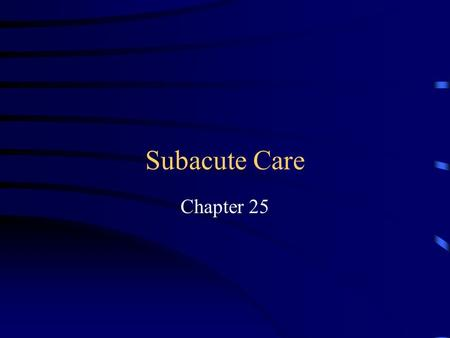 Subacute Care Chapter 25 Subacute Care Care for Residents With Specific Needs Formerly cared for in Hospital Rehabilitation Complicated Respiratory Care.