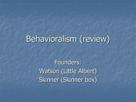 Behavioralism (review) Founders: Watson (Little Albert) Skinner (Skinner box)