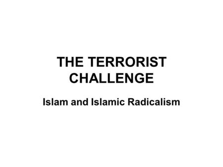 THE TERRORIST CHALLENGE Islam and Islamic Radicalism.
