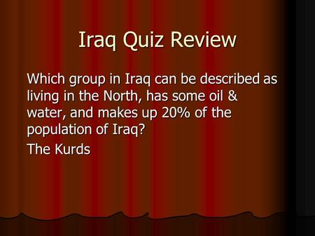 Iraq Quiz Review Which group in Iraq can be described as living in the North, has some oil & water, and makes up 20% of the population of Iraq? The Kurds.