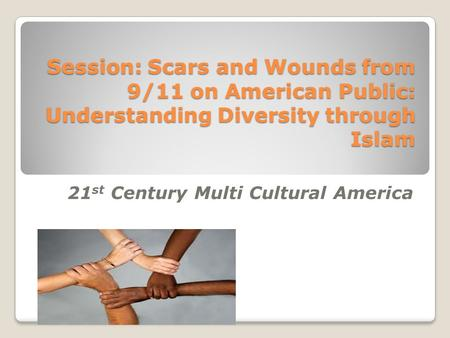 Session: Scars and Wounds from 9/11 on American Public: Understanding Diversity through Islam 21 st Century Multi Cultural America.
