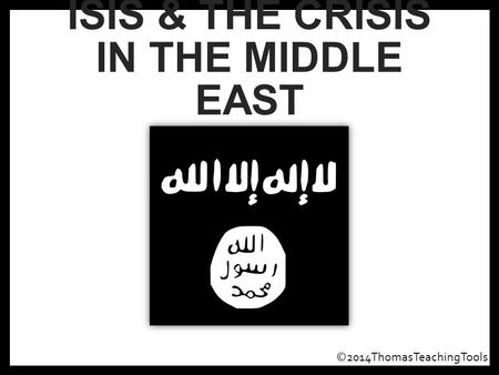 ISIS & THE CRISIS IN THE MIDDLE EAST ©2014ThomasTeachingTools.