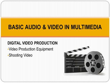 DIGITAL VIDEO PRODUCTION Video Production Equipment Shooting Video BASIC AUDIO & VIDEO IN MULTIMEDIA.