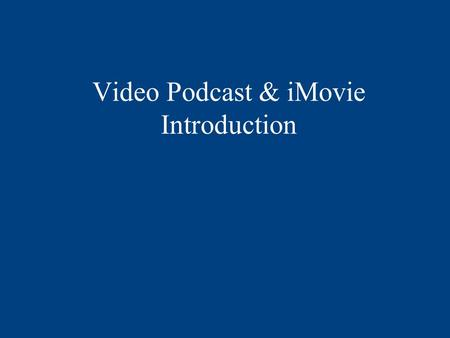 Video Podcast & iMovie Introduction. OVERVIEW Syllabus requirements overview –Look at some examples Video podcast in GarageBand iMovie Introduction Key.