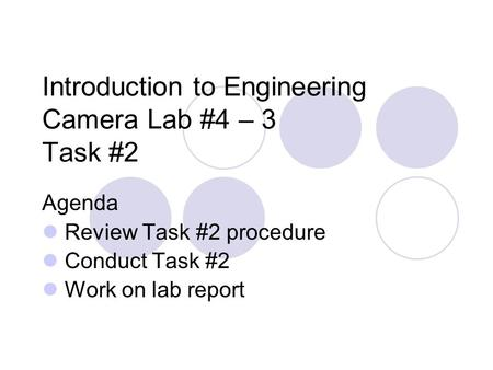 Introduction to Engineering Camera Lab #4 – 3 Task #2 Agenda Review Task #2 procedure Conduct Task #2 Work on lab report.