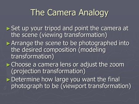 The Camera Analogy ► Set up your tripod and point the camera at the scene (viewing transformation) ► Arrange the scene to be photographed into the desired.