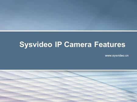 Sysvideo IP Camera Features www.sysvideo.cn. Sysvideo IP camera features What Made Us a Professional IP Camera Manufactuer ? Uniqueness from Design to.