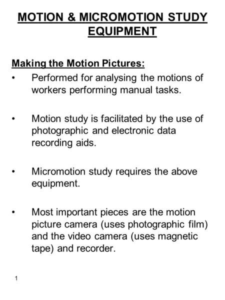 1 MOTION & MICROMOTION STUDY EQUIPMENT Making the Motion Pictures: Performed for analysing the motions of workers performing manual tasks. Motion study.
