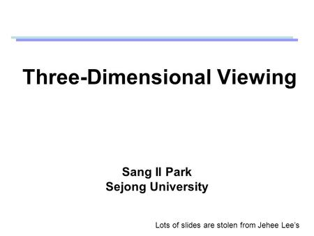 Three-Dimensional Viewing Sang Il Park Sejong University Lots of slides are stolen from Jehee Lee's.