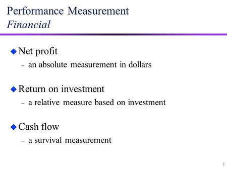 5 Performance Measurement Financial u Net profit – an absolute measurement in dollars u Return on investment – a relative measure based on investment u.