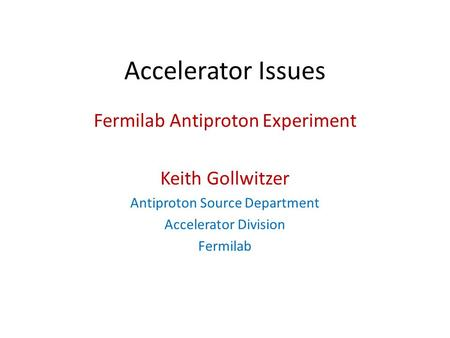 Accelerator Issues Fermilab Antiproton Experiment Keith Gollwitzer Antiproton Source Department Accelerator Division Fermilab.
