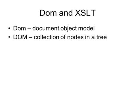 Dom and XSLT Dom – document object model DOM – collection of nodes in a tree.