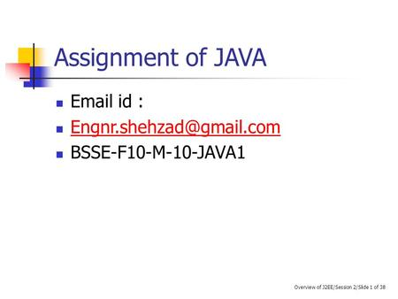 Assignment of JAVA  id : BSSE-F10-M-10-JAVA1 Overview of J2EE/Session 2/Slide 1 of 38.