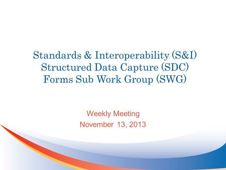 Standards & Interoperability (S&I) Structured Data Capture (SDC) Forms Sub Work Group (SWG) Weekly Meeting November 13, 2013.