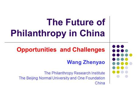 The Future of Philanthropy in China Opportunities and Challenges Wang Zhenyao The Philanthropy Research Institute The Beijing Normal University and One.