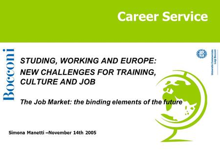 Career Service Simona Manetti –November 14th 2005 STUDING, WORKING AND EUROPE: NEW CHALLENGES FOR TRAINING, CULTURE AND JOB The Job Market: the binding.