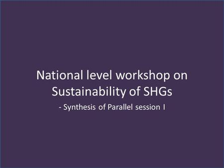 National level workshop on Sustainability of SHGs - Synthesis of Parallel session I.