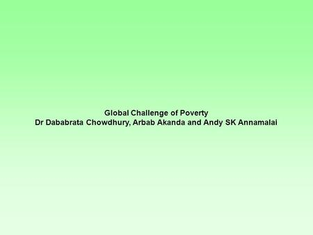 Global Challenge of Poverty Dr Dababrata Chowdhury, Arbab Akanda and Andy SK Annamalai.