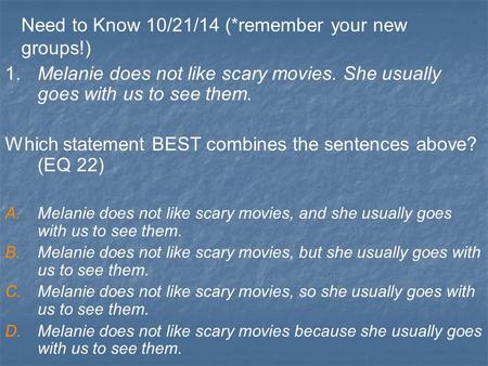 Need to Know 10/21/14 (*remember your new groups!) 1. Melanie does not like scary movies. She usually goes with us to see them. Which statement BEST combines.
