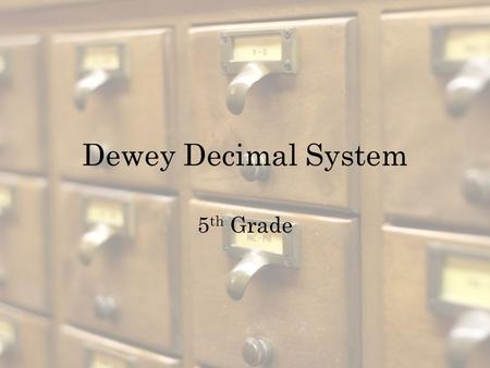 Dewey Decimal System 5 th Grade What is the Dewey Decimal System? A way to organize books into groups or categories Invented in 1876 by Melvil Dewey,