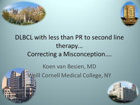 DLBCL with less than PR to second line therapy… Correcting a Misconception…. Koen van Besien, MD Weill Cornell Medical College, NY.